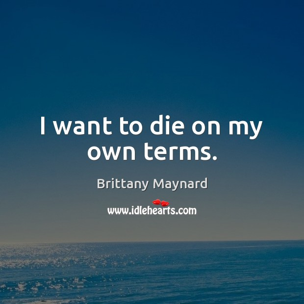 I want to die on my own terms. Brittany Maynard Picture Quote