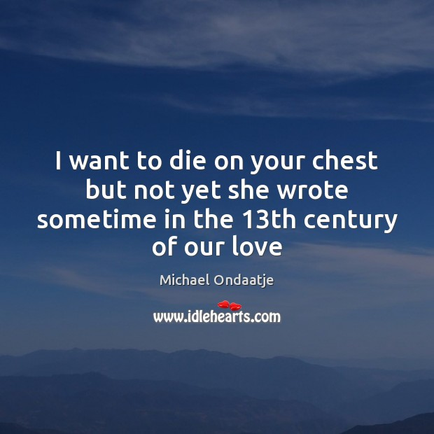 I want to die on your chest but not yet she wrote sometime in the 13th century of our love Michael Ondaatje Picture Quote