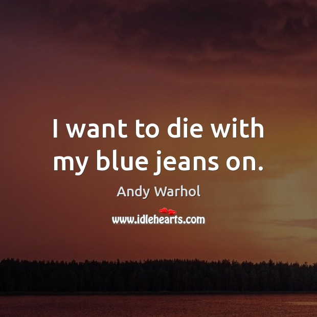 I want to die with my blue jeans on. Image