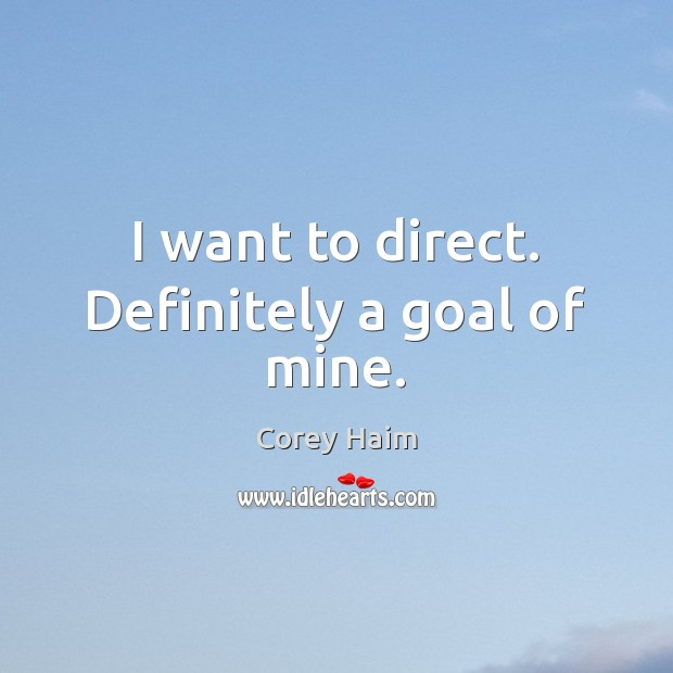 I want to direct. Definitely a goal of mine. Image