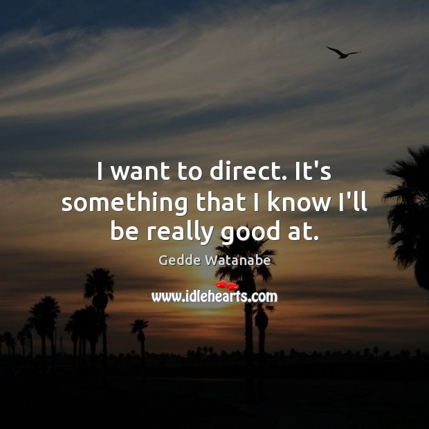 I want to direct. It's something that I know I'll be really good at. Image
