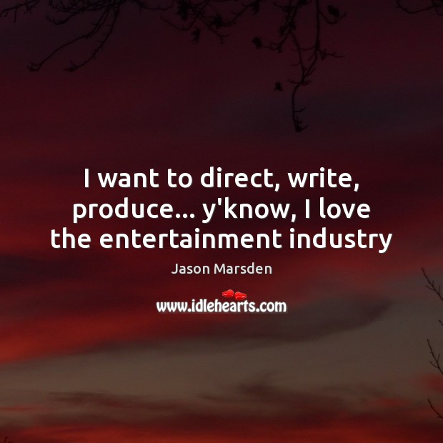 I want to direct, write, produce… y'know, I love the entertainment industry Image