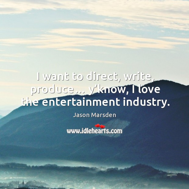 I want to direct, write, produce… y'know, I love the entertainment industry. Image