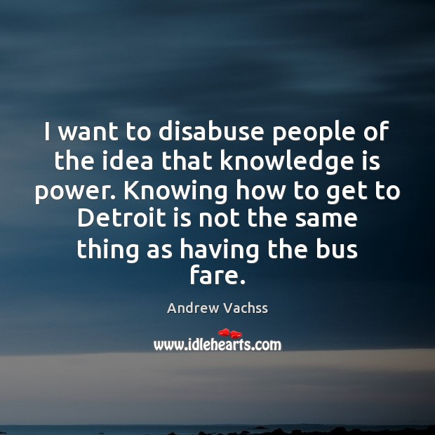 I want to disabuse people of the idea that knowledge is power. Image