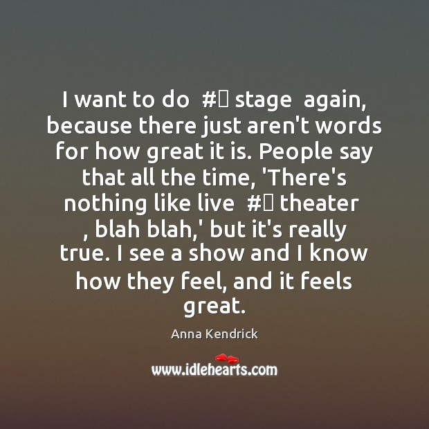 I want to do  # stage  again, because there just aren't words for Anna Kendrick Picture Quote