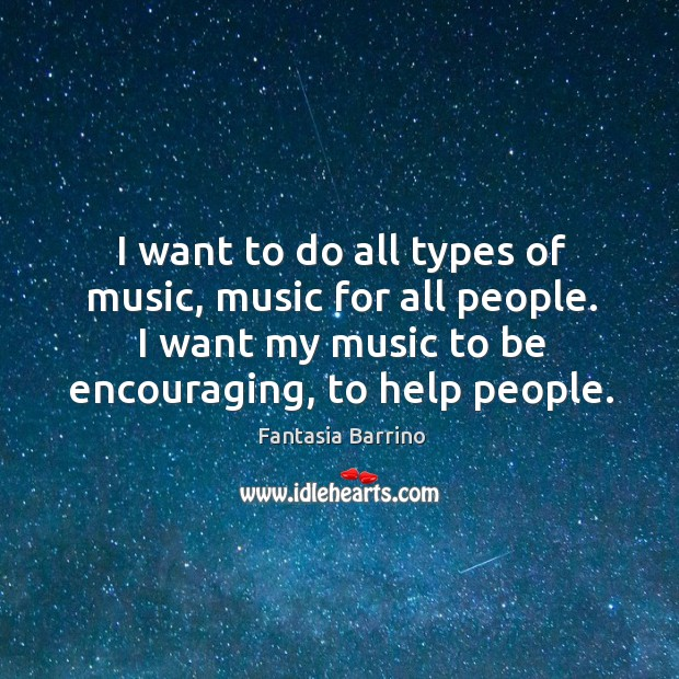 I want to do all types of music, music for all people. I want my music to be encouraging, to help people. Image