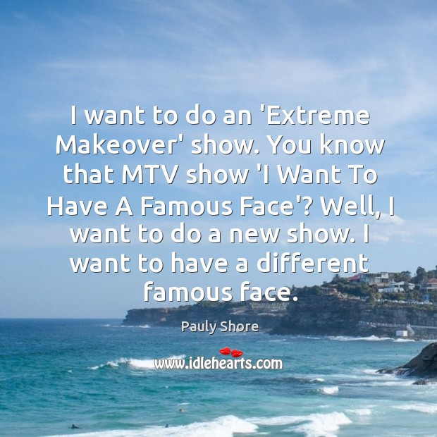 I want to do an 'Extreme Makeover' show. You know that MTV Image