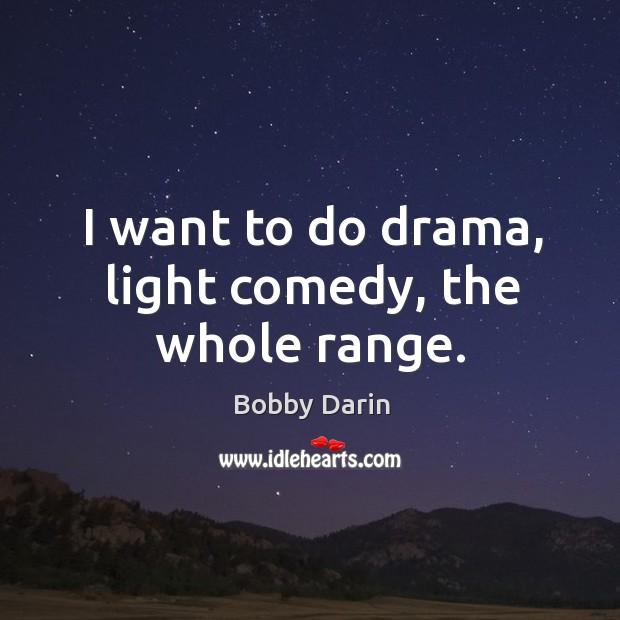 I want to do drama, light comedy, the whole range. Image