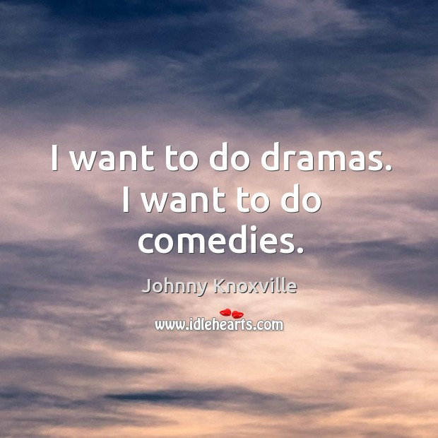 I want to do dramas. I want to do comedies. Johnny Knoxville Picture Quote