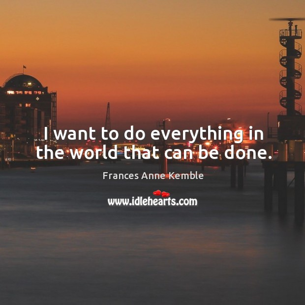 I want to do everything in the world that can be done. Image