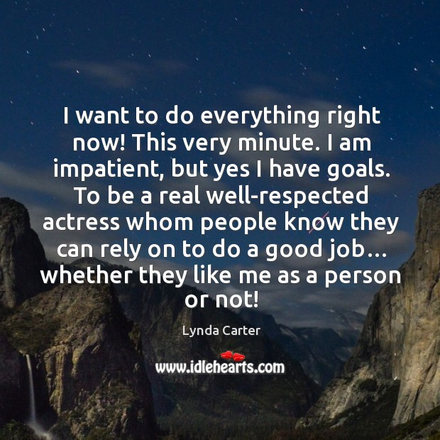 I want to do everything right now! this very minute. I am impatient, but yes I have goals. Image