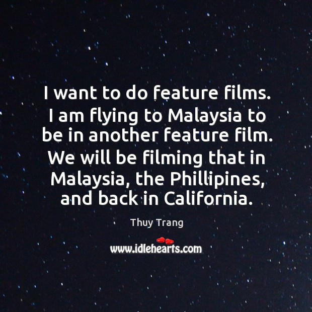 I want to do feature films. I am flying to malaysia to be in another feature film. Image