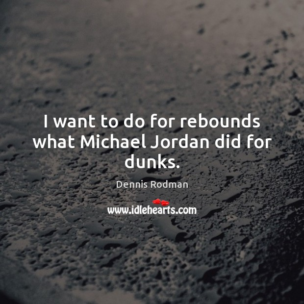 I want to do for rebounds what Michael Jordan did for dunks. Dennis Rodman Picture Quote