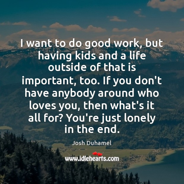 I want to do good work, but having kids and a life Lonely Quotes Image