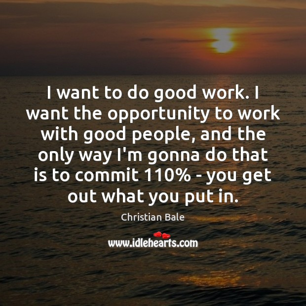 I want to do good work. I want the opportunity to work Image