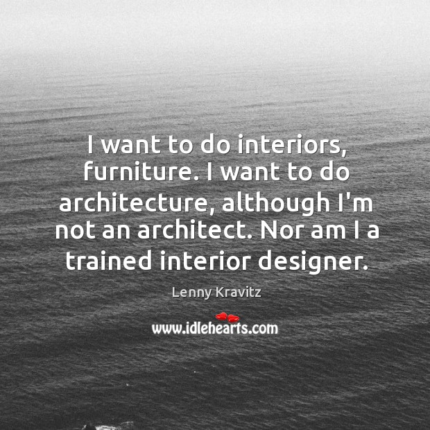 Image, I want to do interiors, furniture. I want to do architecture, although