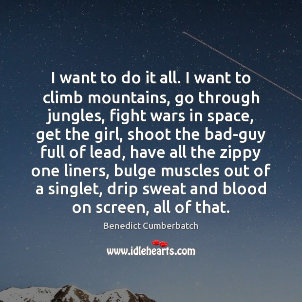 Image, I want to do it all. I want to climb mountains, go