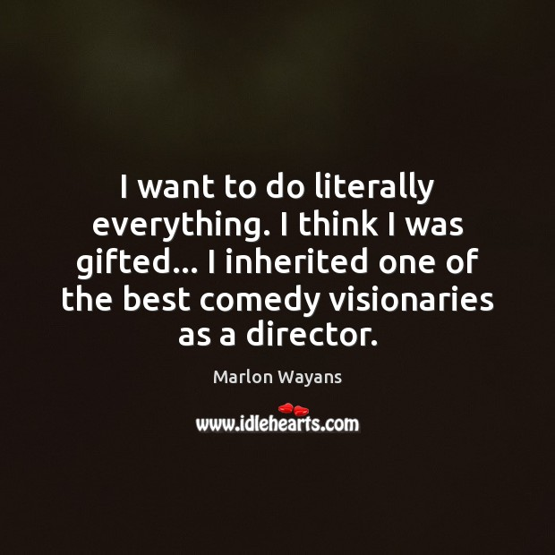 I want to do literally everything. I think I was gifted… I Image