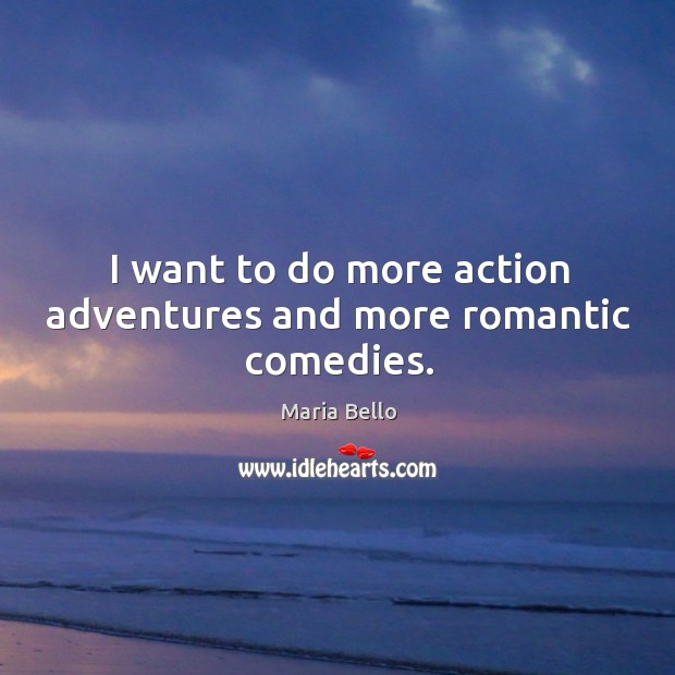 I want to do more action adventures and more romantic comedies. Image