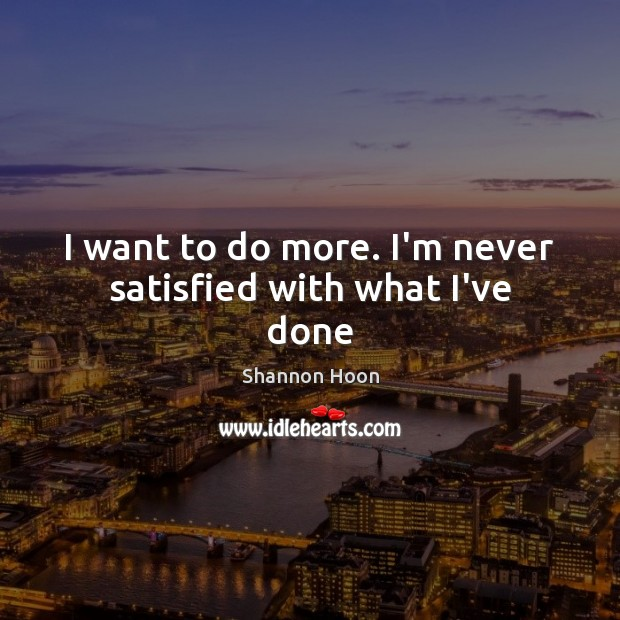 I want to do more. I'm never satisfied with what I've done Shannon Hoon Picture Quote