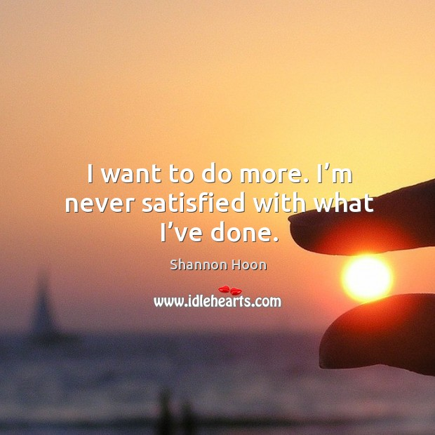 I want to do more. I'm never satisfied with what I've done. Shannon Hoon Picture Quote