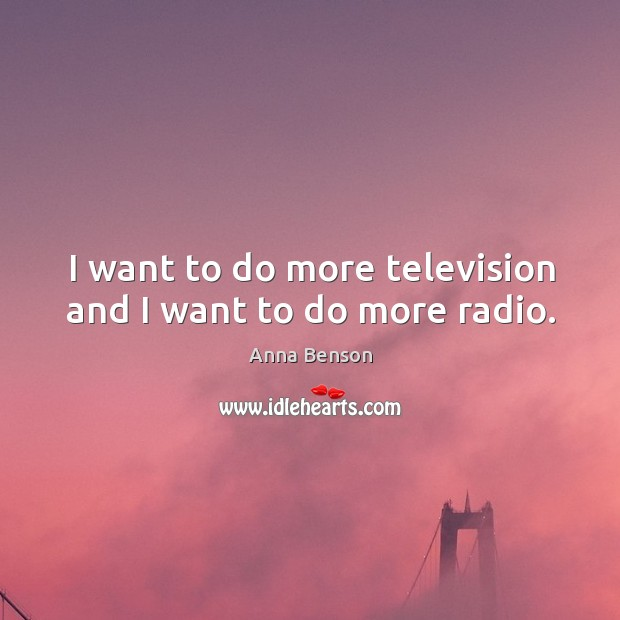 Image, I want to do more television and I want to do more radio.