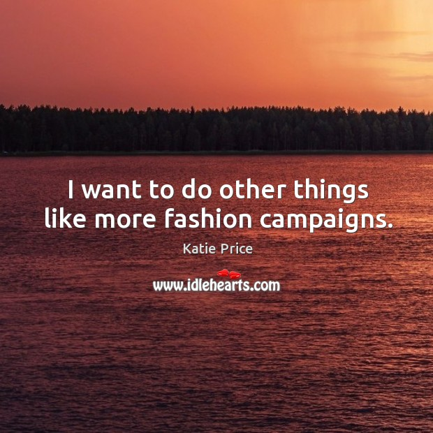 I want to do other things like more fashion campaigns. Katie Price Picture Quote