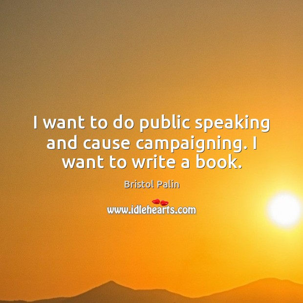 Image, I want to do public speaking and cause campaigning. I want to write a book.