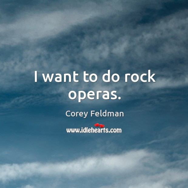 I want to do rock operas. Corey Feldman Picture Quote