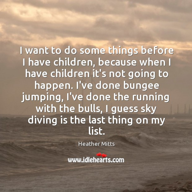 I want to do some things before I have children, because when Image