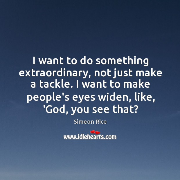 I want to do something extraordinary, not just make a tackle. I Image