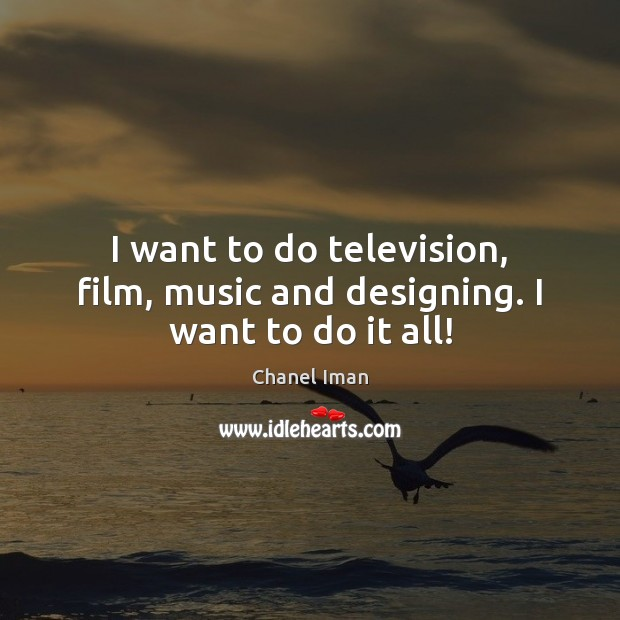 I want to do television, film, music and designing. I want to do it all! Image