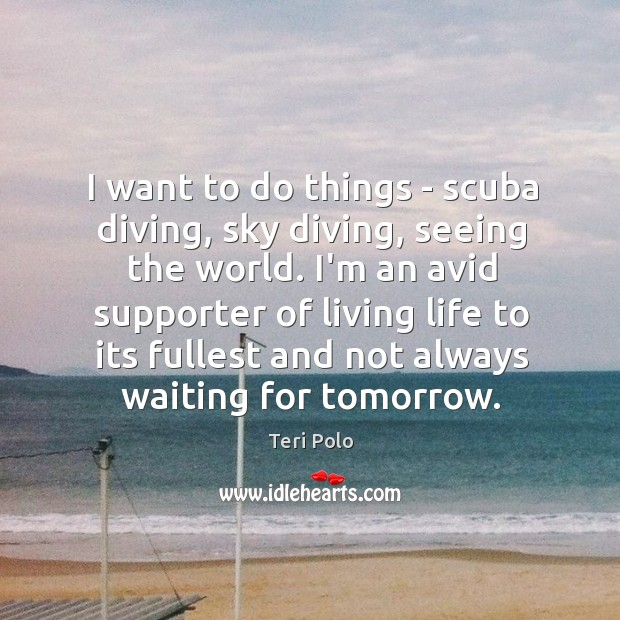 I want to do things – scuba diving, sky diving, seeing the Image