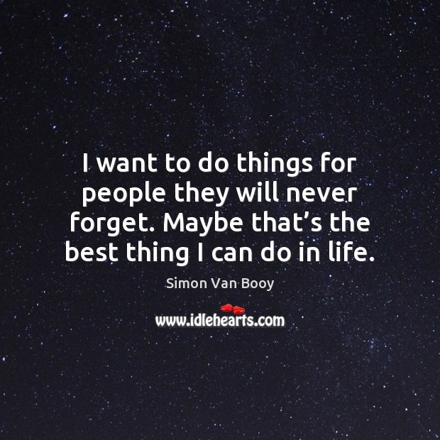I want to do things for people they will never forget. Maybe Image