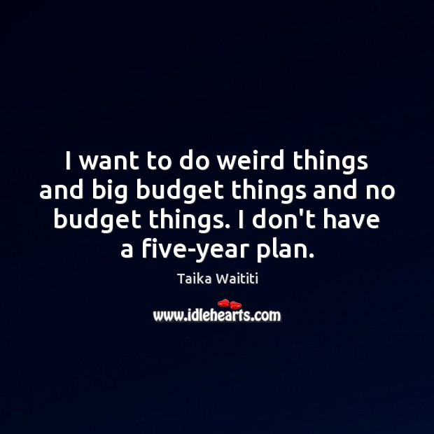 I want to do weird things and big budget things and no Plan Quotes Image