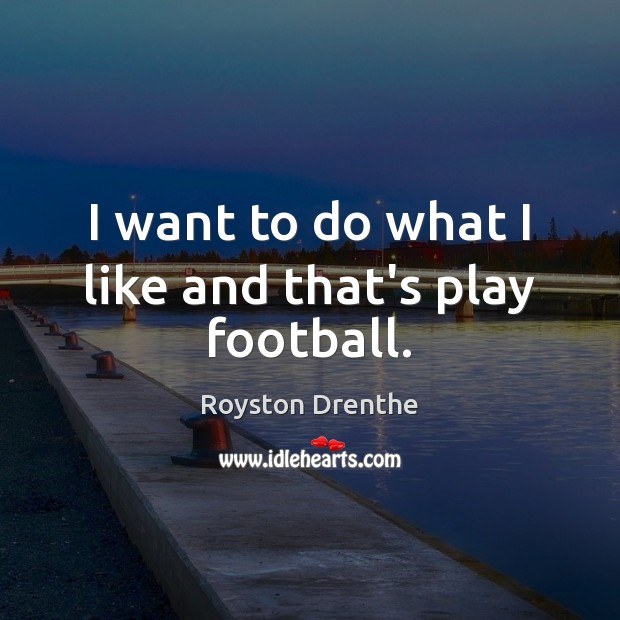 I want to do what I like and that's play football. Image