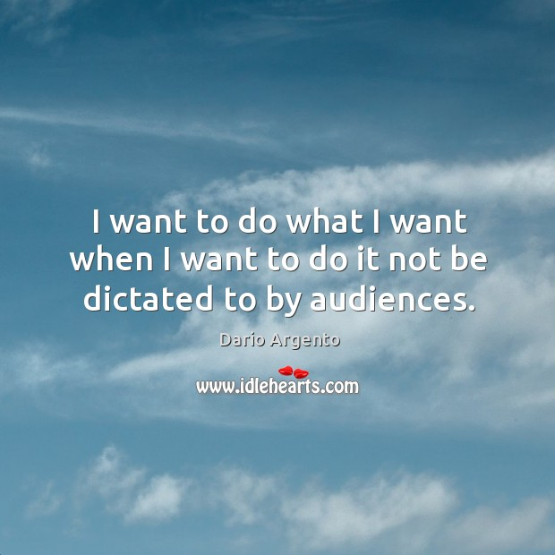 I want to do what I want when I want to do it not be dictated to by audiences. Image