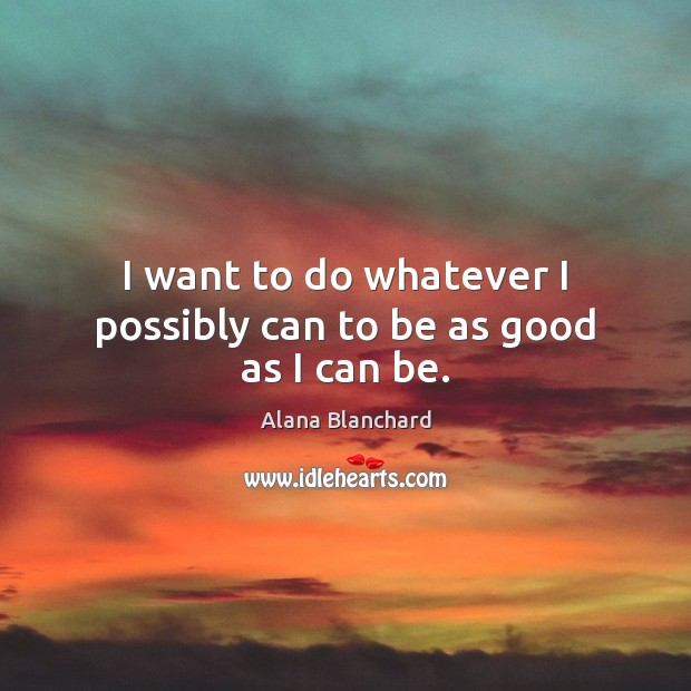 Image, I want to do whatever I possibly can to be as good as I can be.