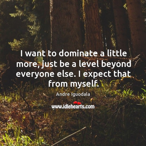 Image, I want to dominate a little more, just be a level beyond
