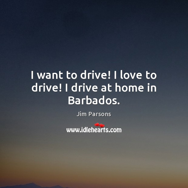 Image, I want to drive! I love to drive! I drive at home in Barbados.