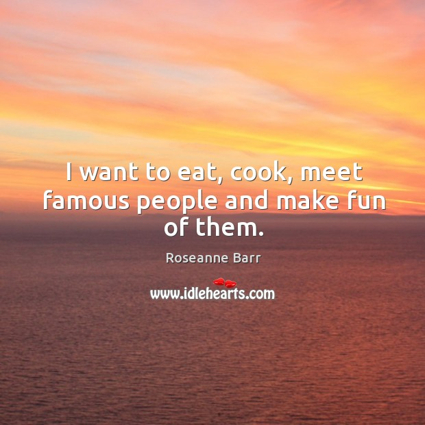 I want to eat, cook, meet famous people and make fun of them. Roseanne Barr Picture Quote