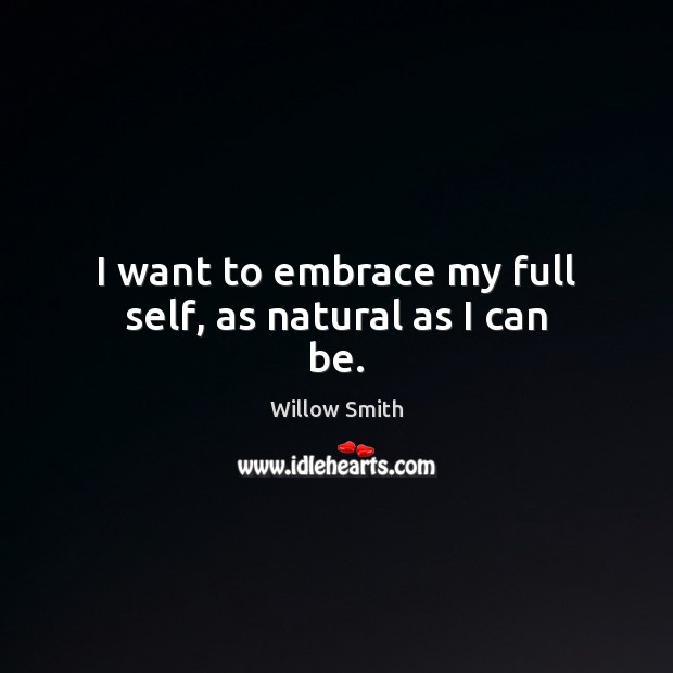 I want to embrace my full self, as natural as I can be. Willow Smith Picture Quote