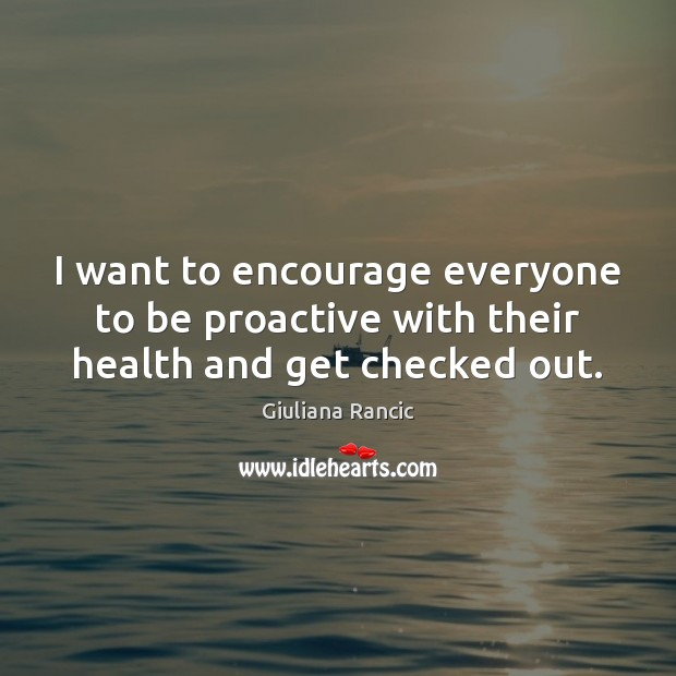 I want to encourage everyone to be proactive with their health and get checked out. Giuliana Rancic Picture Quote