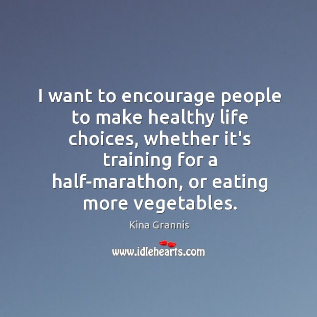 I want to encourage people to make healthy life choices, whether it's Kina Grannis Picture Quote