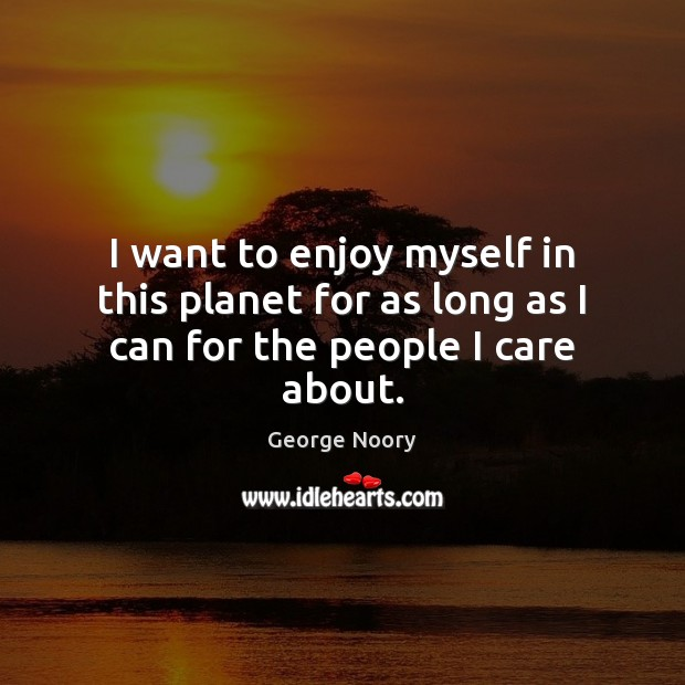 Image, I want to enjoy myself in this planet for as long as I can for the people I care about.
