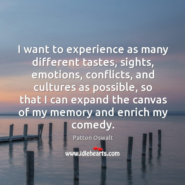 I want to experience as many different tastes, sights, emotions, conflicts, and Image