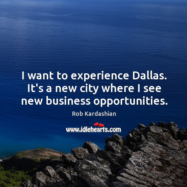 I want to experience Dallas. It's a new city where I see new business opportunities. Rob Kardashian Picture Quote