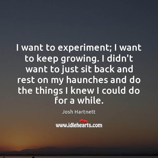 I want to experiment; I want to keep growing. I didn't want Josh Hartnett Picture Quote