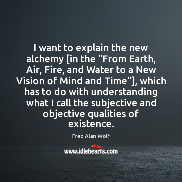 "I want to explain the new alchemy [in the ""From Earth, Air, Understanding Quotes Image"