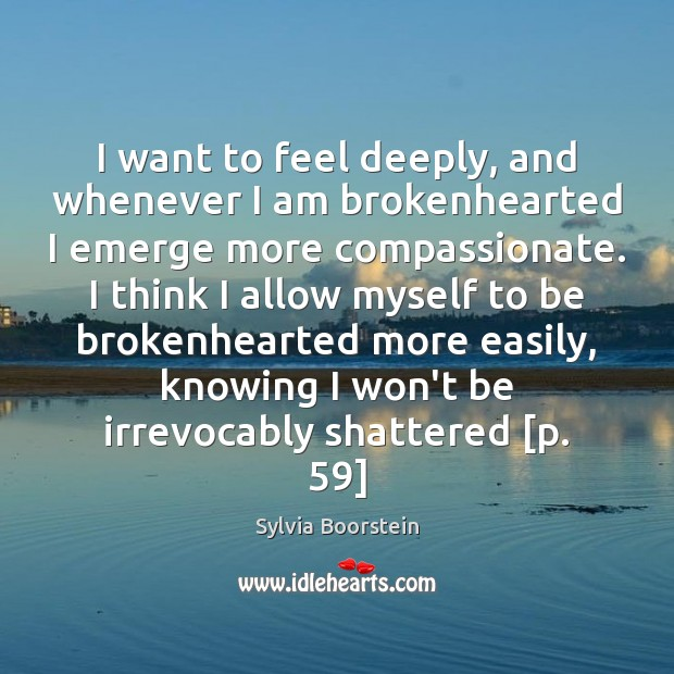 I want to feel deeply, and whenever I am brokenhearted I emerge Image